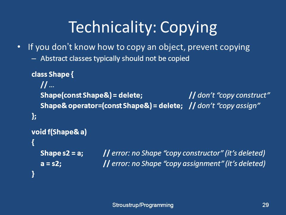 Technicality: Copying If you don't know how to copy an object, prevent copying – Abstract classes typically should not be copied class Shape { // … Shape(const Shape&) = delete;// don't copy construct Shape& operator=(const Shape&) = delete;// don't copy assign }; void f(Shape& a) { Shape s2 = a;// error: no Shape copy constructor (it's deleted) a = s2;// error: no Shape copy assignment (it's deleted) } Stroustrup/Programming29