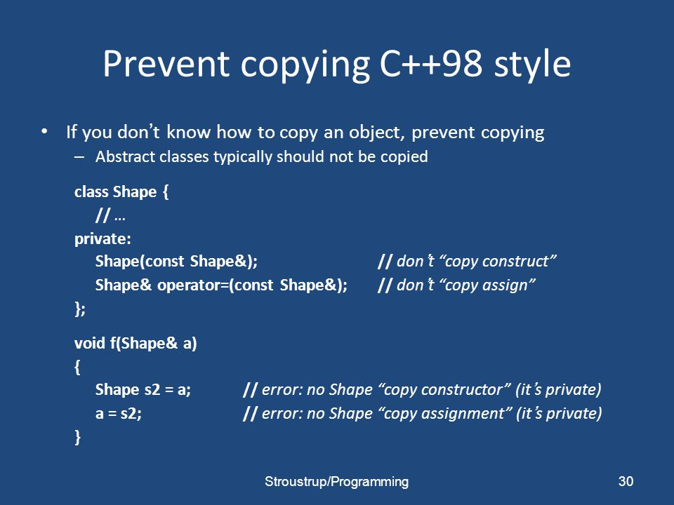 Prevent copying C++98 style If you don't know how to copy an object, prevent copying – Abstract classes typically should not be copied class Shape { // … private: Shape(const Shape&);// don't copy construct Shape& operator=(const Shape&);// don't copy assign }; void f(Shape& a) { Shape s2 = a;// error: no Shape copy constructor (it's private) a = s2;// error: no Shape copy assignment (it's private) } Stroustrup/Programming30