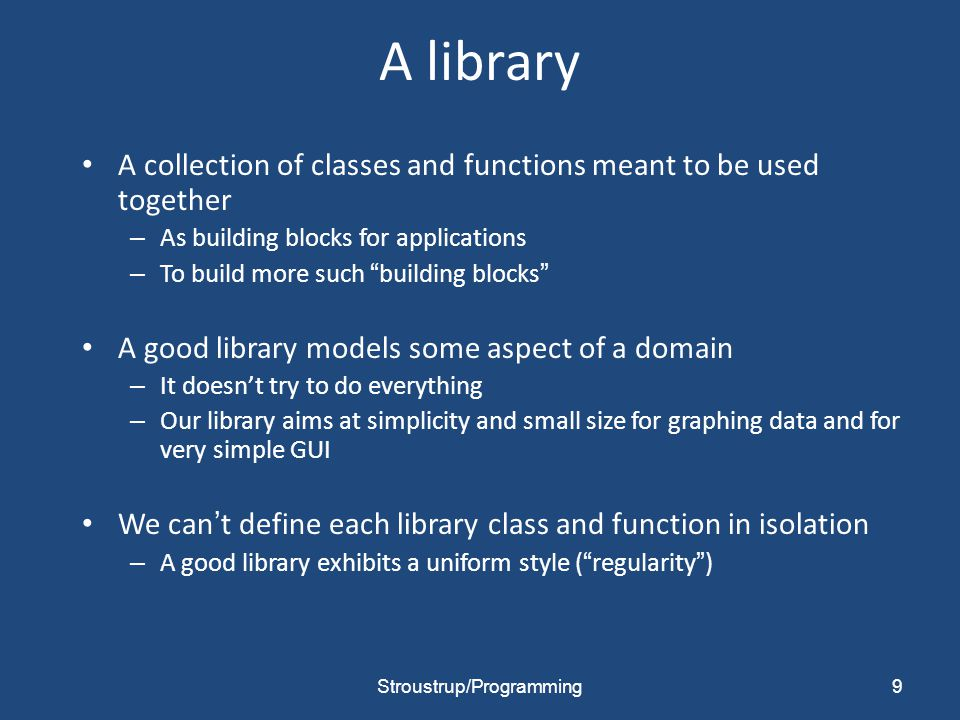 A library A collection of classes and functions meant to be used together – As building blocks for applications – To build more such building blocks A good library models some aspect of a domain – It doesn't try to do everything – Our library aims at simplicity and small size for graphing data and for very simple GUI We can't define each library class and function in isolation – A good library exhibits a uniform style ( regularity ) 9Stroustrup/Programming
