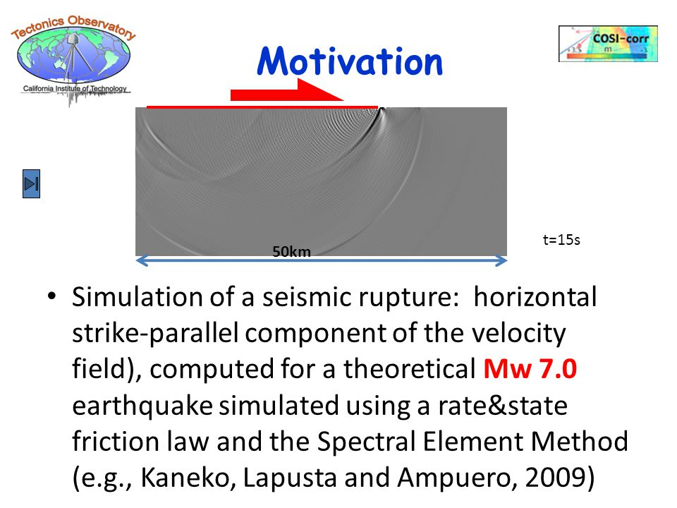 Simulation of a seismic rupture: horizontal strike-parallel component of the velocity field), computed for a theoretical Mw 7.0 earthquake simulated using a rate&state friction law and the Spectral Element Method (e.g., Kaneko, Lapusta and Ampuero, 2009) Motivation 50km t=15s