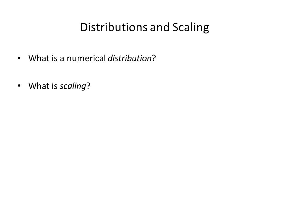 Distributions and Scaling What is a numerical distribution? What is scaling?