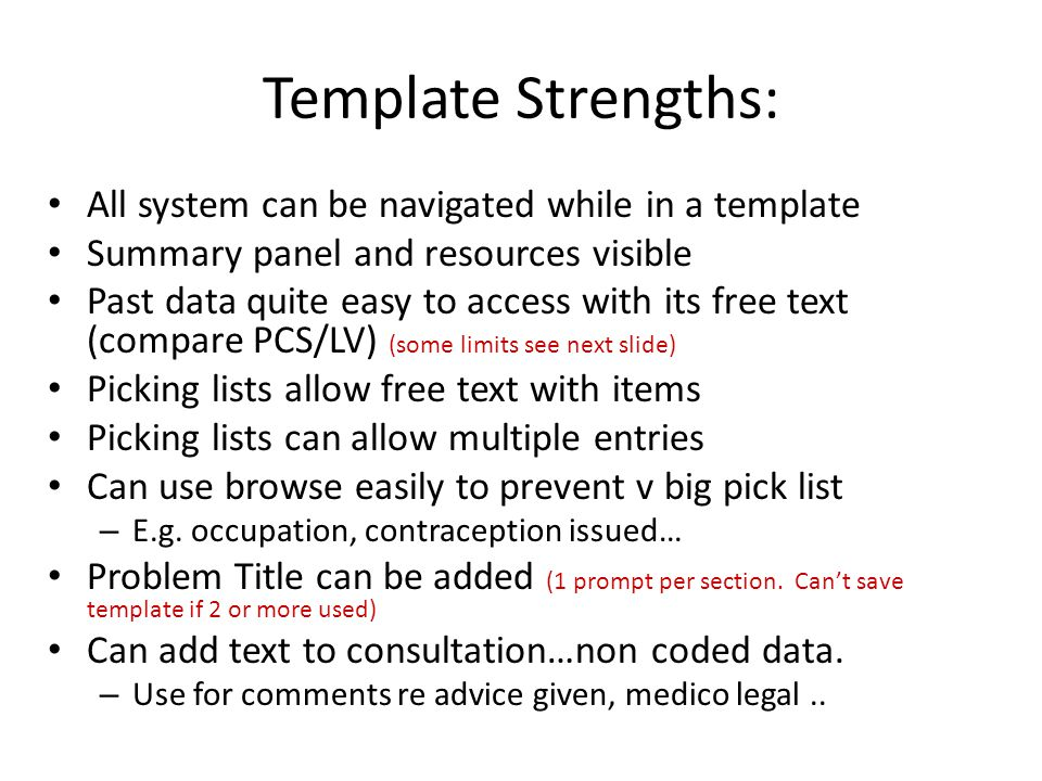 Template Strengths: All system can be navigated while in a template Summary panel and resources visible Past data quite easy to access with its free text (compare PCS/LV) (some limits see next slide) Picking lists allow free text with items Picking lists can allow multiple entries Can use browse easily to prevent v big pick list – E.g.