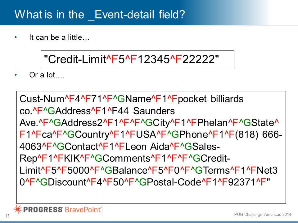 13 PUG Challenge Americas 2014 Cust-Num^F4^F71^F^GName^F1^Fpocket billiards co.^F^GAddress^F1^F44 Saunders Ave.^F^GAddress2^F1^F^F^GCity^F1^FPhelan^F^GState^ F1^Fca^F^GCountry^F1^FUSA^F^GPhone^F1^F(818) 666- 4063^F^GContact^F1^FLeon Aida^F^GSales- Rep^F1^FKIK^F^GComments^F1^F^F^GCredit- Limit^F5^F5000^F^GBalance^F5^F0^F^GTerms^F1^FNet3 0^F^GDiscount^F4^F50^F^GPostal-Code^F1^F92371^F What is in the _Event-detail field.