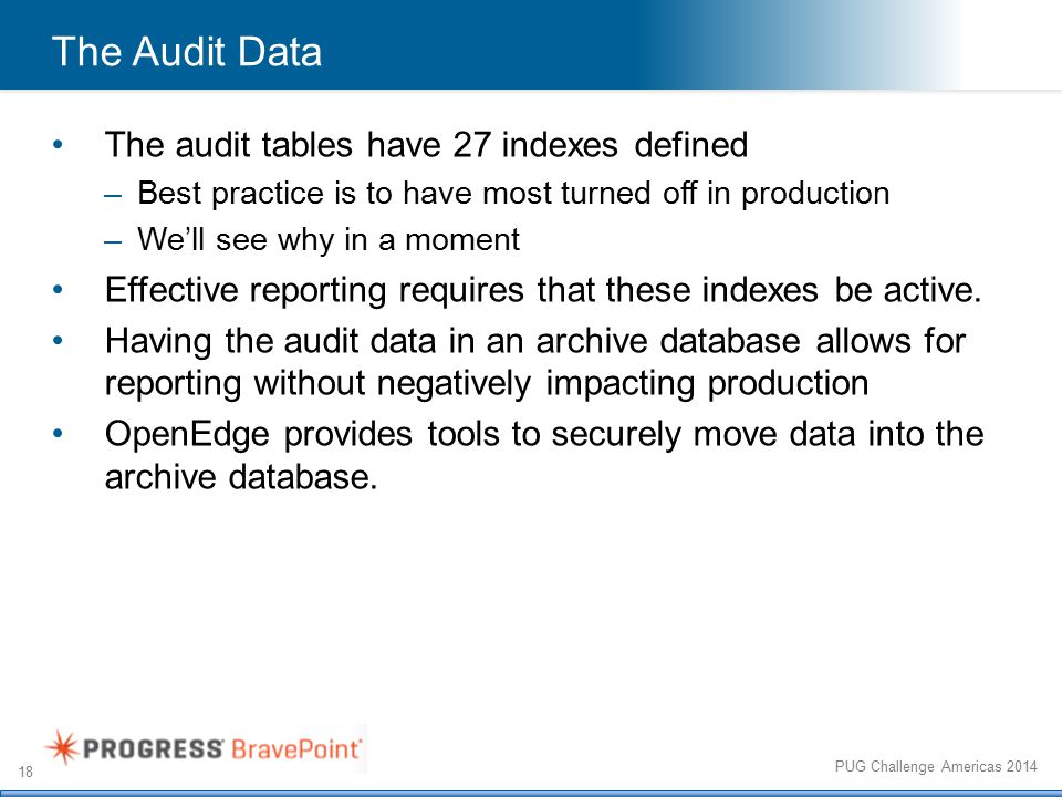 18 PUG Challenge Americas 2014 The Audit Data The audit tables have 27 indexes defined –Best practice is to have most turned off in production –We'll see why in a moment Effective reporting requires that these indexes be active.