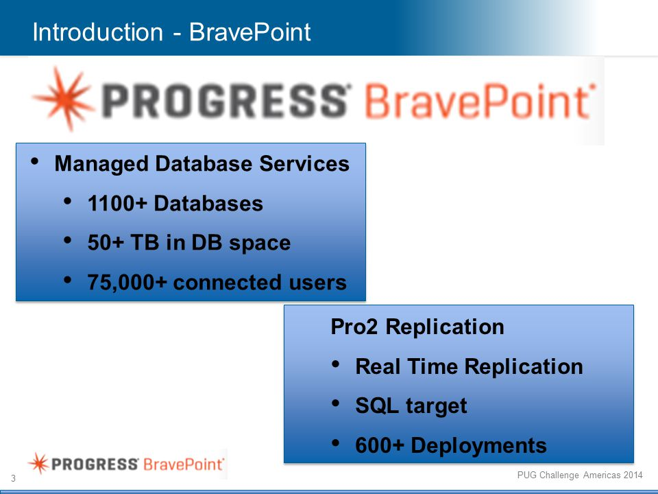 3 PUG Challenge Americas 2014 Introduction - BravePoint Managed Database Services 1100+ Databases 50+ TB in DB space 75,000+ connected users Pro2 Replication Real Time Replication SQL target 600+ Deployments