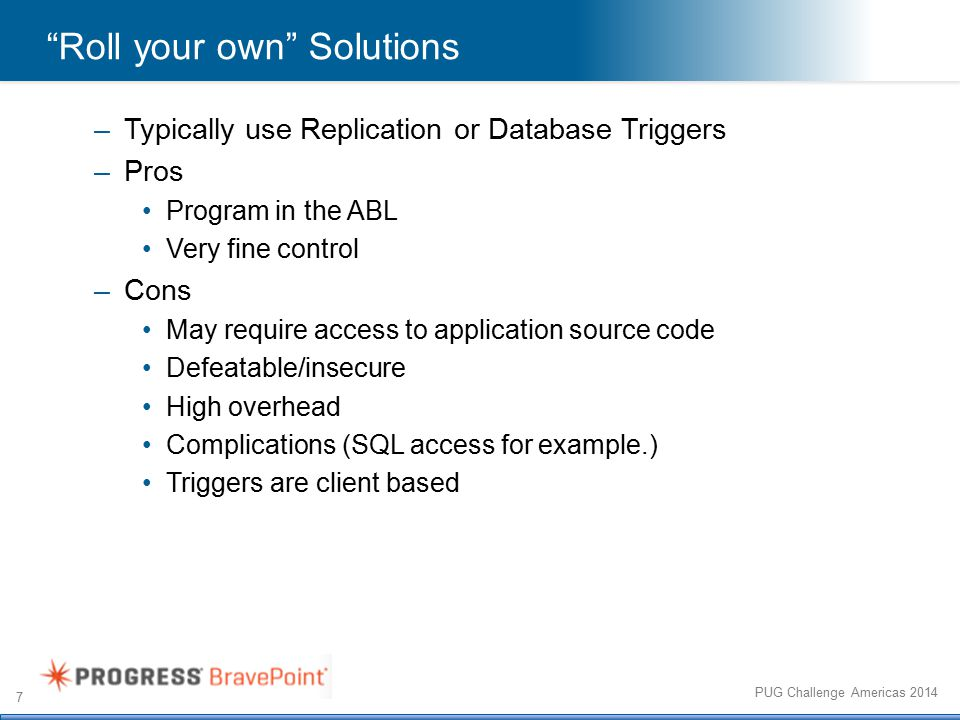 7 PUG Challenge Americas 2014 Roll your own Solutions –Typically use Replication or Database Triggers –Pros Program in the ABL Very fine control –Cons May require access to application source code Defeatable/insecure High overhead Complications (SQL access for example.) Triggers are client based