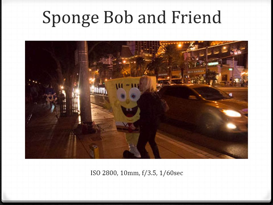 Sponge Bob and Friend ISO 2800, 10mm, f/3.5, 1/60sec