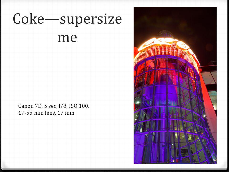 Coke—supersize me Canon 7D, 5 sec, f/8, ISO 100, 17-55 mm lens, 17 mm