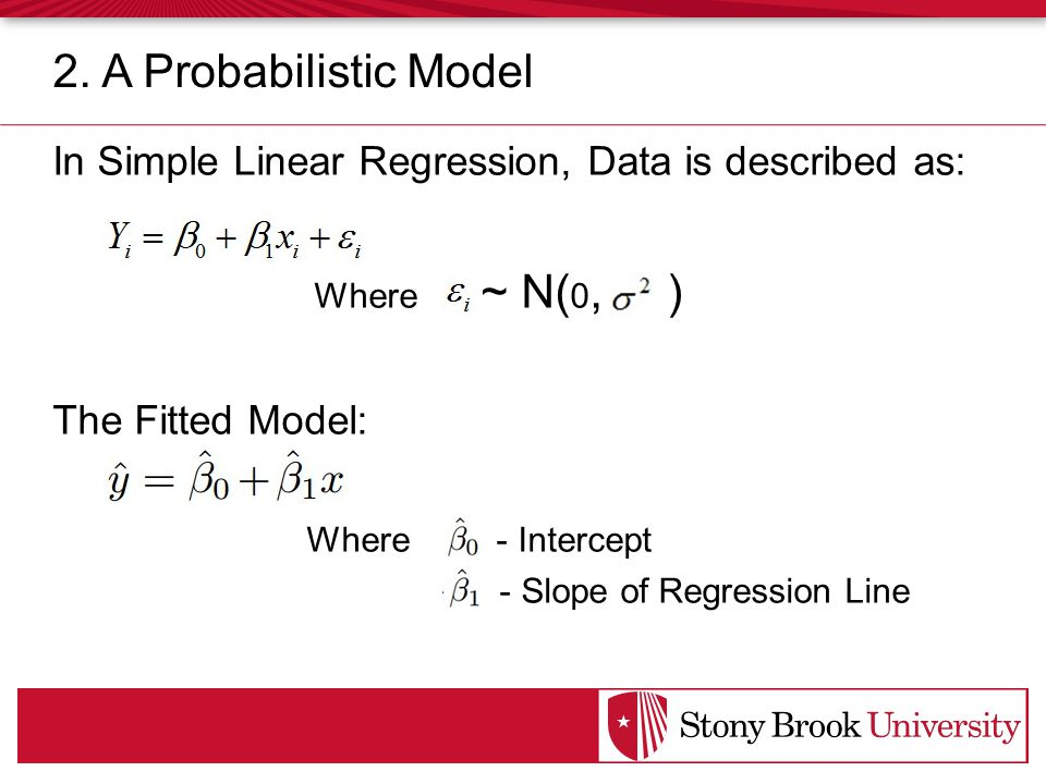 In Simple Linear Regression, Data is described as: Where ~ N( 0, ) The Fitted Model: Where - Intercept - Slope of Regression Line 2.