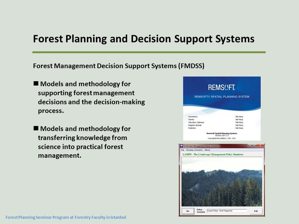 Summary The success of a FMDSS is related to a number of issues that include  The characteristics and quality of the modeling process  The availability of data  The availability of technology  The availability of trained people  The commitment of an organization to the development and maintenance of the program Forest Planning and Decision Support Systems Forest Planning Seminar Program at Forestry Faculty in Istanbul