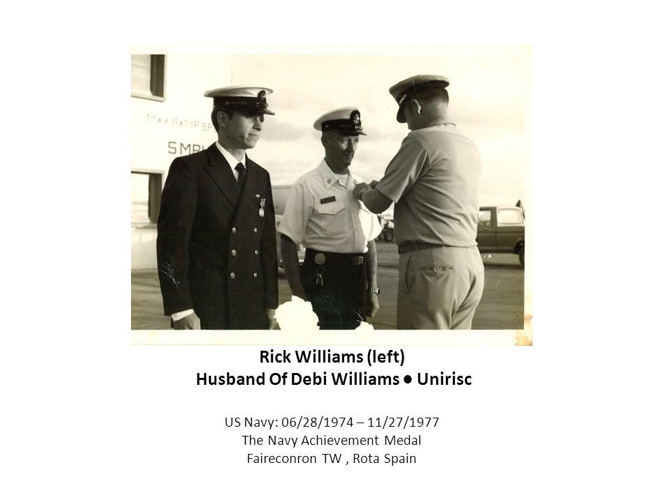 Rick Williams (left) Husband Of Debi Williams ● Unirisc US Navy: 06/28/1974 – 11/27/1977 The Navy Achievement Medal Faireconron TW, Rota Spain