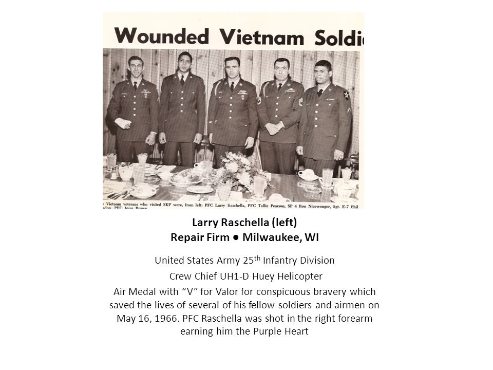 """Larry Raschella (left) Repair Firm ● Milwaukee, WI United States Army 25 th Infantry Division Crew Chief UH1-D Huey Helicopter Air Medal with """"V"""" for"""