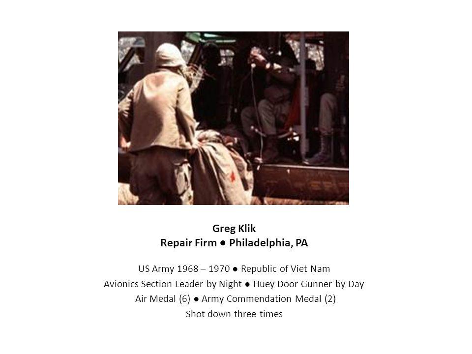 Greg Klik Repair Firm ● Philadelphia, PA US Army 1968 – 1970 ● Republic of Viet Nam Avionics Section Leader by Night ● Huey Door Gunner by Day Air Med