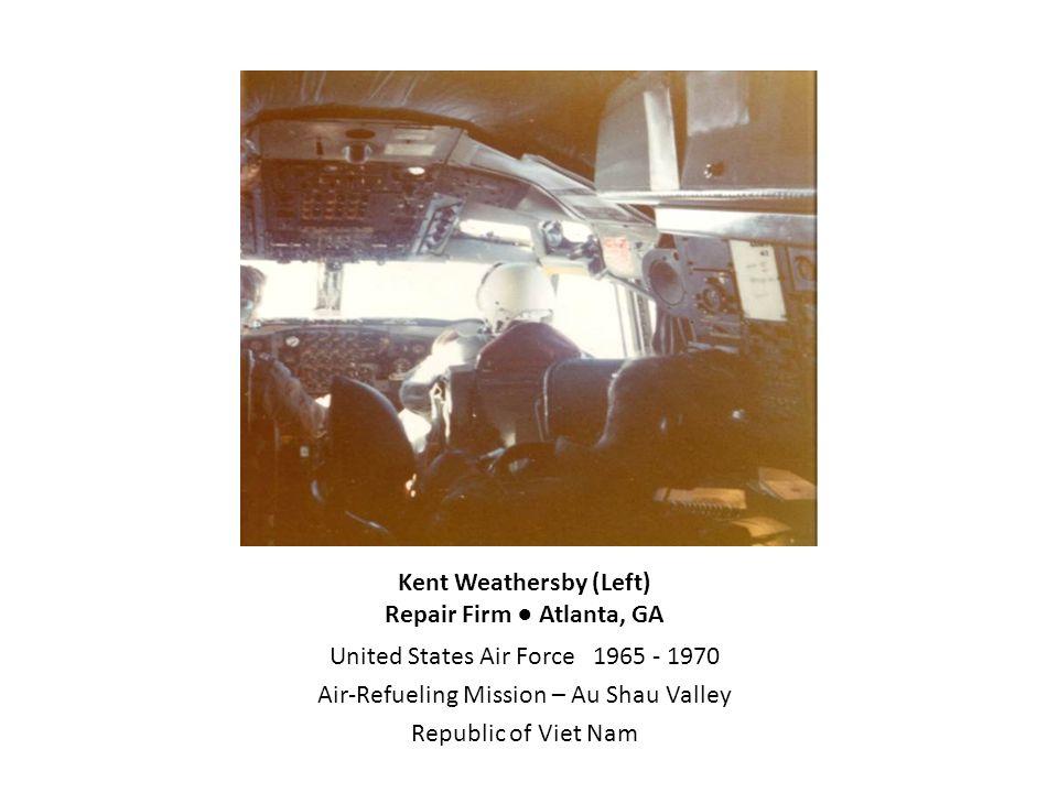 Kent Weathersby (Left) Repair Firm ● Atlanta, GA United States Air Force 1965 - 1970 Air-Refueling Mission – Au Shau Valley Republic of Viet Nam