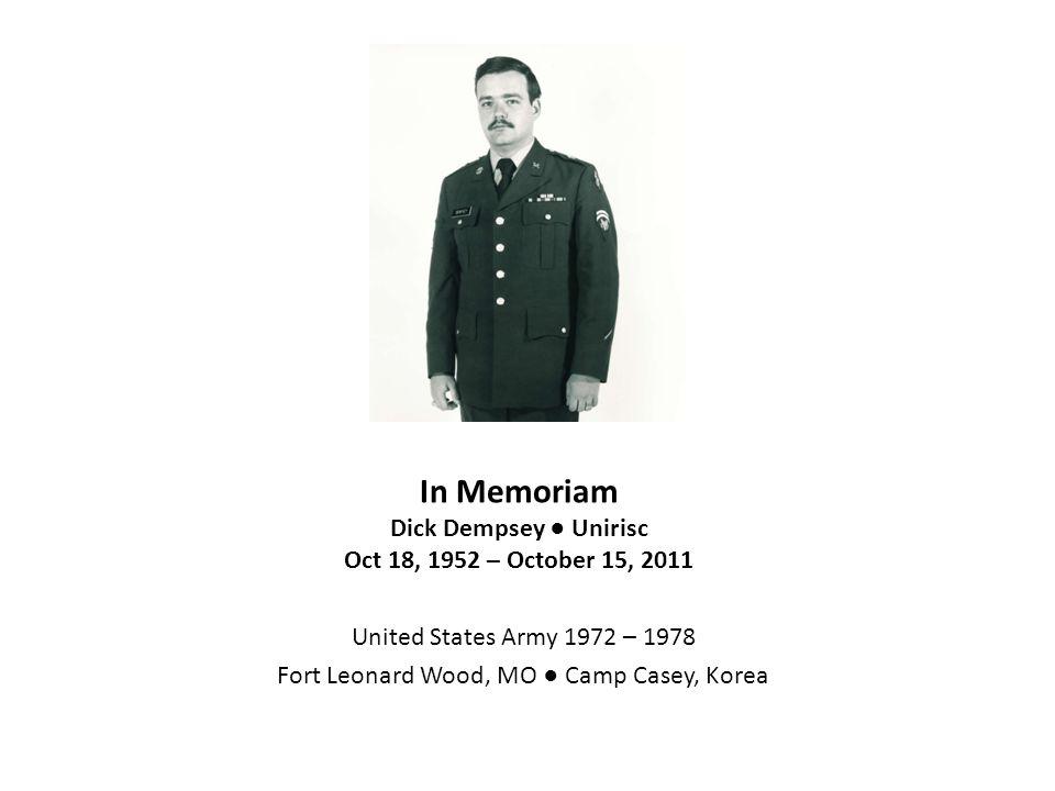 In Memoriam Dick Dempsey ● Unirisc Oct 18, 1952 – October 15, 2011 United States Army 1972 – 1978 Fort Leonard Wood, MO ● Camp Casey, Korea