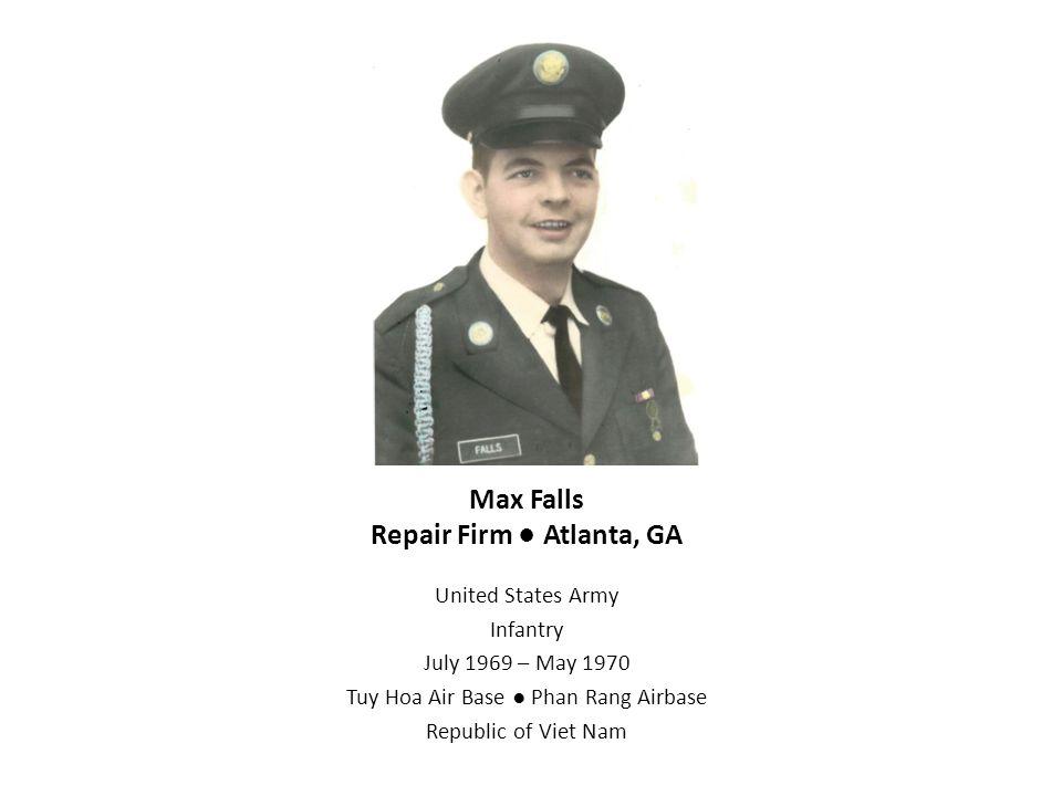 Max Falls Repair Firm ● Atlanta, GA United States Army Infantry July 1969 – May 1970 Tuy Hoa Air Base ● Phan Rang Airbase Republic of Viet Nam