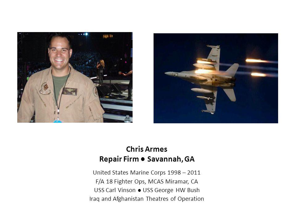 Chris Armes Repair Firm ● Savannah, GA United States Marine Corps 1998 – 2011 F/A 18 Fighter Ops, MCAS Miramar, CA USS Carl Vinson ● USS George HW Bus