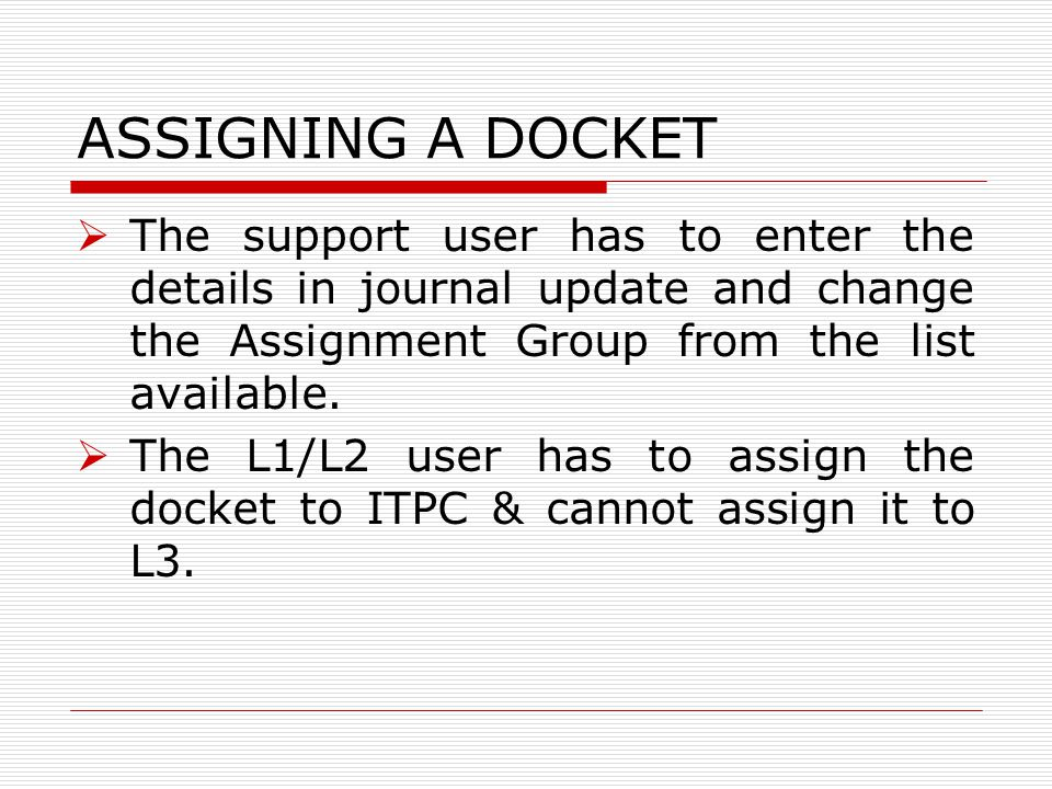 ASSIGNING A DOCKET  The support user has to enter the details in journal update and change the Assignment Group from the list available.  The L1/L2