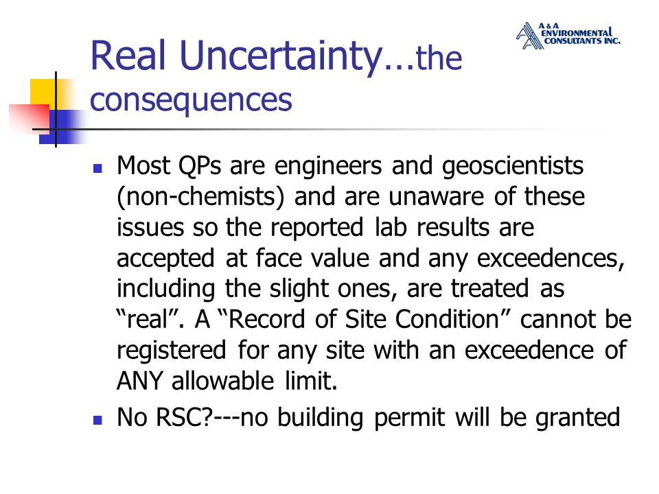 Real Uncertainty… the consequences Most QPs are engineers and geoscientists (non-chemists) and are unaware of these issues so the reported lab results are accepted at face value and any exceedences, including the slight ones, are treated as real .