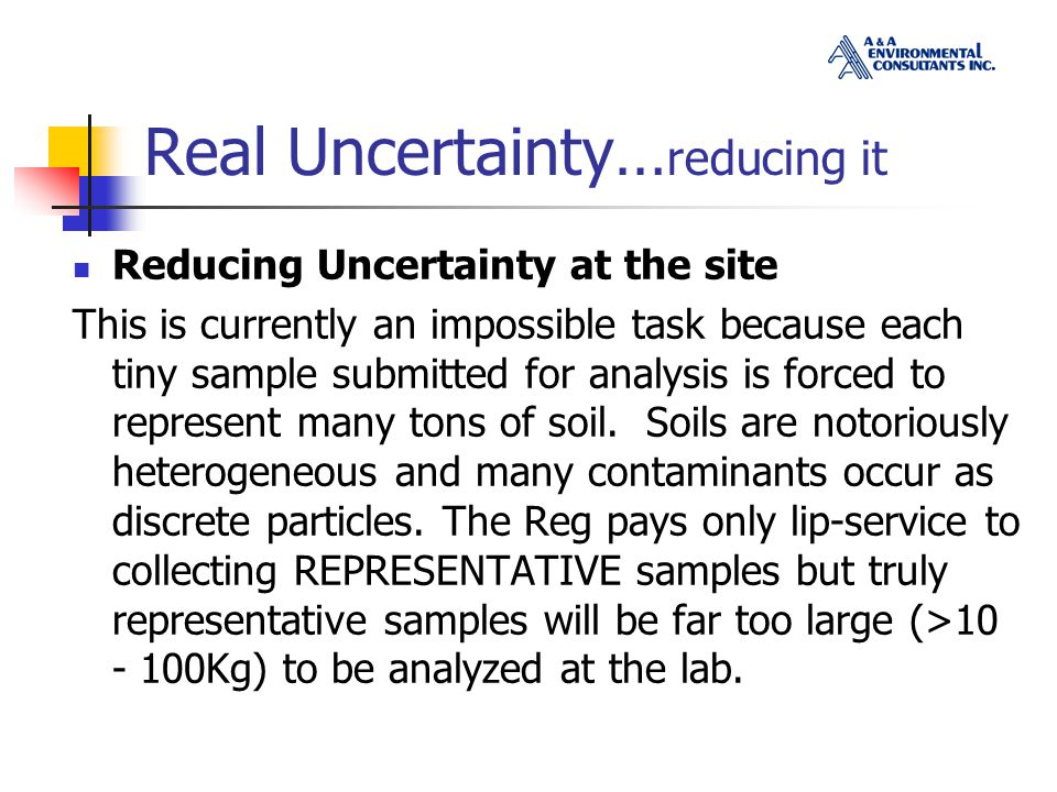 Real Uncertainty… reducing it Reducing Uncertainty at the site This is currently an impossible task because each tiny sample submitted for analysis is forced to represent many tons of soil.