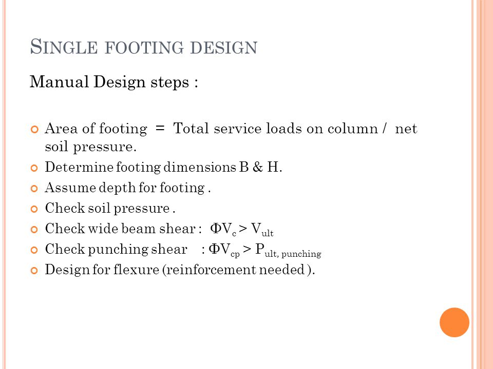 S INGLE FOOTING DESIGN Manual Design steps : Area of footing = Total service loads on column / net soil pressure. Determine footing dimensions B & H.