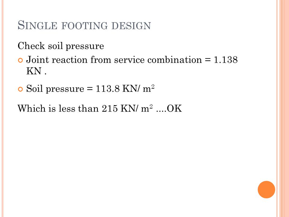 Check soil pressure Joint reaction from service combination = 1.138 KN. Soil pressure = 113.8 KN/ m 2 Which is less than 215 KN/ m 2....OK