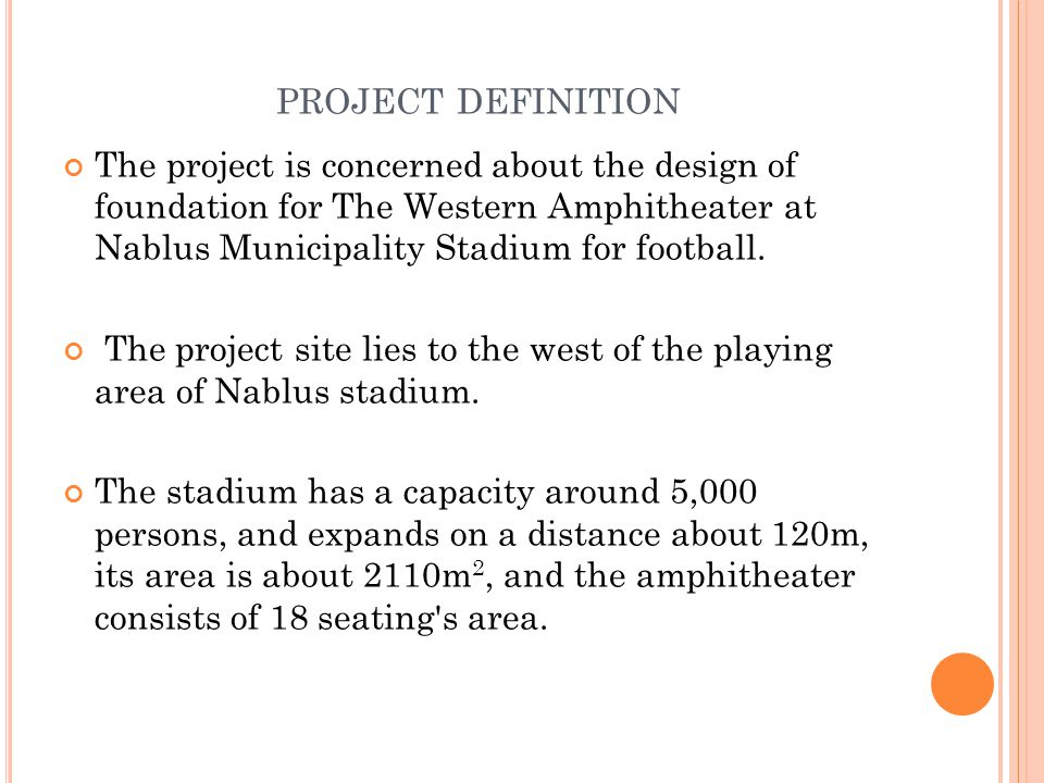 PROJECT DEFINITION The project is concerned about the design of foundation for The Western Amphitheater at Nablus Municipality Stadium for football. T