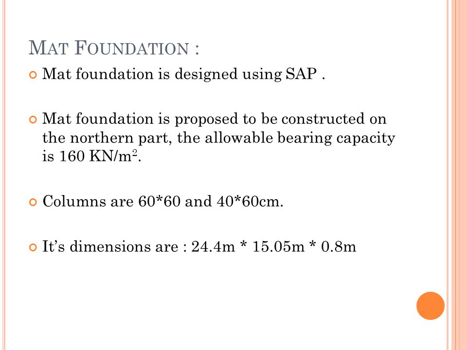 M AT F OUNDATION : Mat foundation is designed using SAP. Mat foundation is proposed to be constructed on the northern part, the allowable bearing capa
