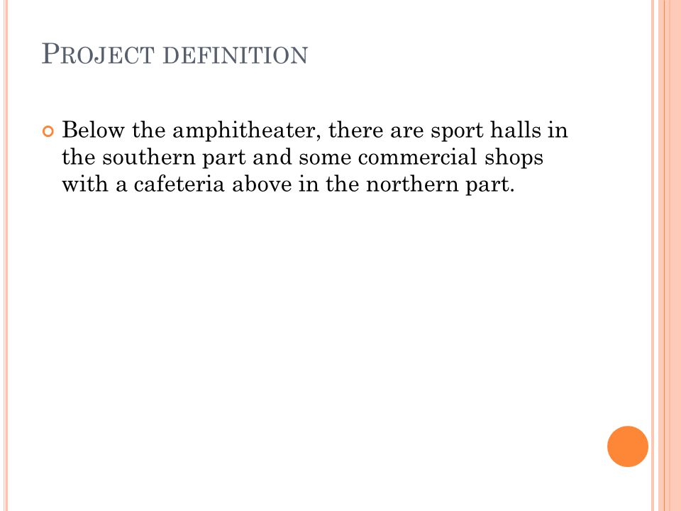 P ROJECT DEFINITION Below the amphitheater, there are sport halls in the southern part and some commercial shops with a cafeteria above in the northern part.
