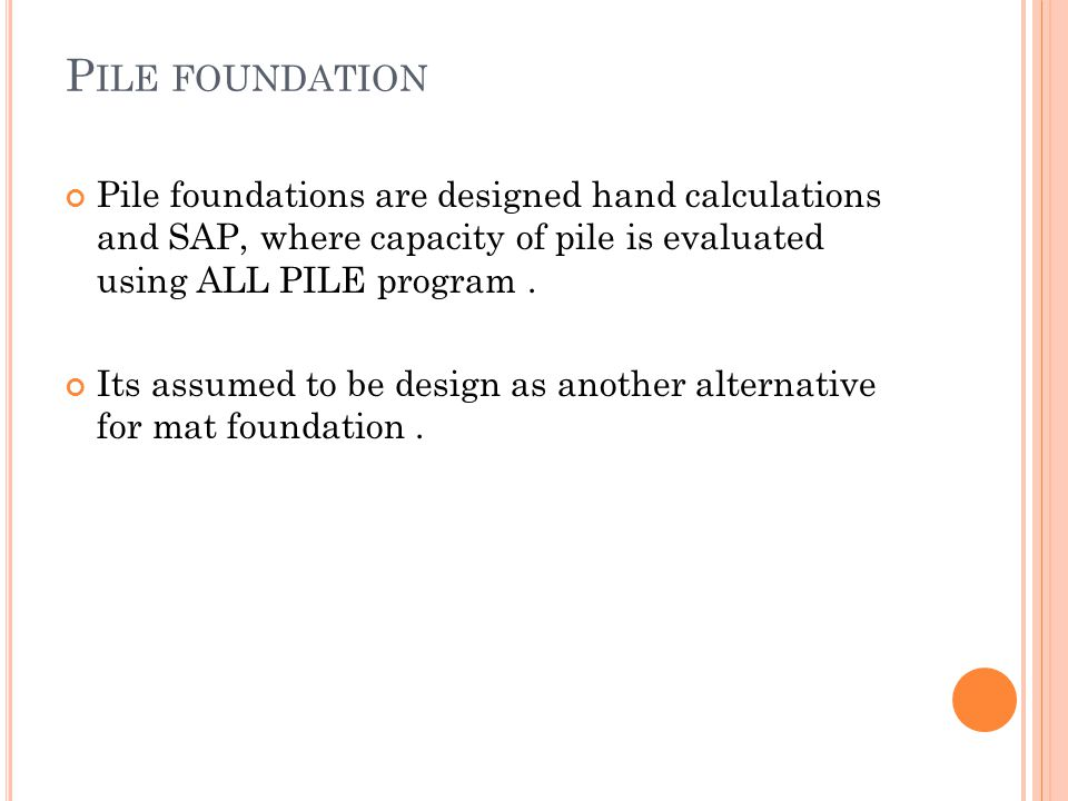 P ILE FOUNDATION Pile foundations are designed hand calculations and SAP, where capacity of pile is evaluated using ALL PILE program. Its assumed to b