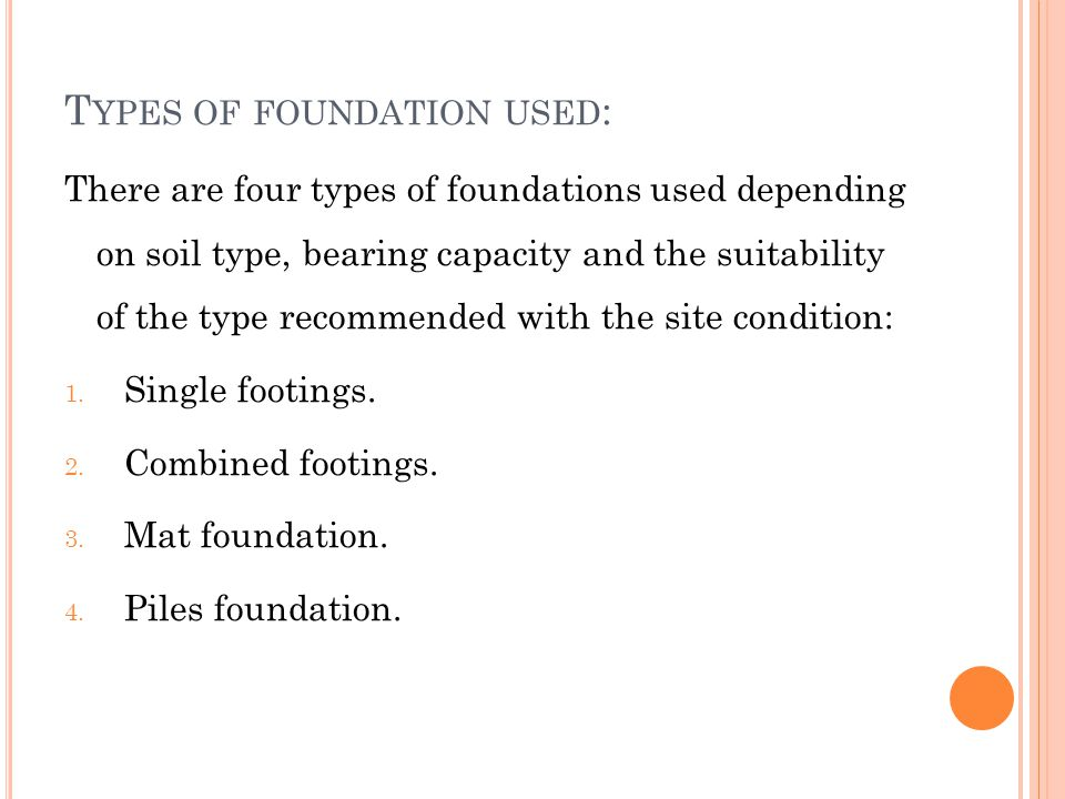 T YPES OF FOUNDATION USED : There are four types of foundations used depending on soil type, bearing capacity and the suitability of the type recommended with the site condition: 1.