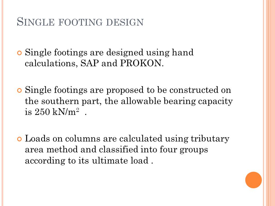 S INGLE FOOTING DESIGN Single footings are designed using hand calculations, SAP and PROKON. Single footings are proposed to be constructed on the sou