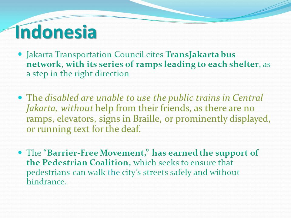 Indonesia Jakarta Transportation Council cites TransJakarta bus network, with its series of ramps leading to each shelter, as a step in the right direction The disabled are unable to use the public trains in Central Jakarta, without help from their friends, as there are no ramps, elevators, signs in Braille, or prominently displayed, or running text for the deaf.