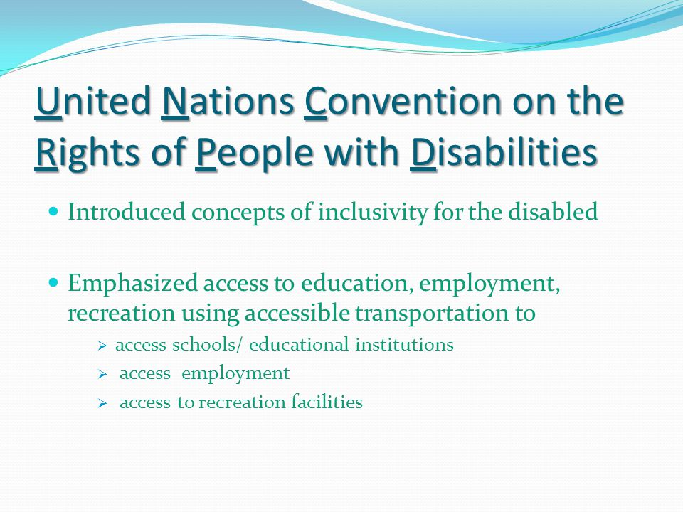 United Nations Convention on the Rights of People with Disabilities Introduced concepts of inclusivity for the disabled Emphasized access to education, employment, recreation using accessible transportation to  access schools/ educational institutions  access employment  access to recreation facilities