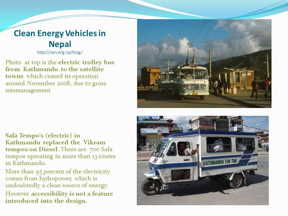 Clean Energy Vehicles in Nepal http://cen.org.np/blog/ Photo at top is the electric trolley bus from Kathmandu to the satellite towns which ceased its operation around November 2008, due to gross mismanagement Safa Tempo's (electric) in Kathmandu replaced the Vikram tempos on Diesel.