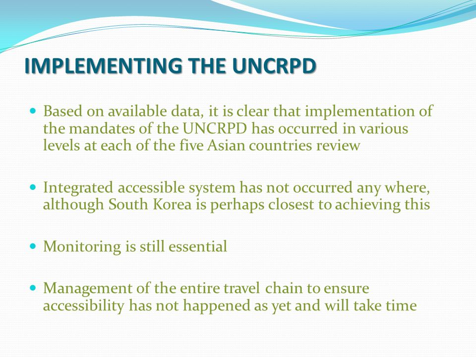 IMPLEMENTING THE UNCRPD Based on available data, it is clear that implementation of the mandates of the UNCRPD has occurred in various levels at each of the five Asian countries review Integrated accessible system has not occurred any where, although South Korea is perhaps closest to achieving this Monitoring is still essential Management of the entire travel chain to ensure accessibility has not happened as yet and will take time