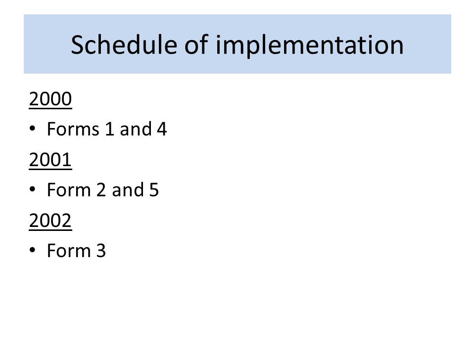 Schedule of implementation 2000 Forms 1 and 4 2001 Form 2 and 5 2002 Form 3