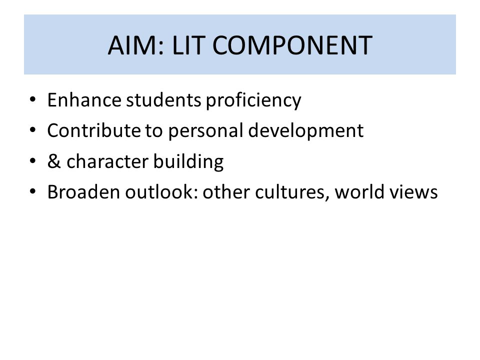 AIM: LIT COMPONENT Enhance students proficiency Contribute to personal development & character building Broaden outlook: other cultures, world views