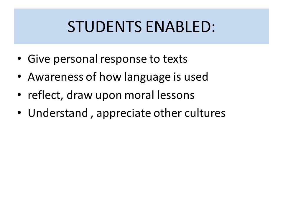 STUDENTS ENABLED: Give personal response to texts Awareness of how language is used reflect, draw upon moral lessons Understand, appreciate other cult