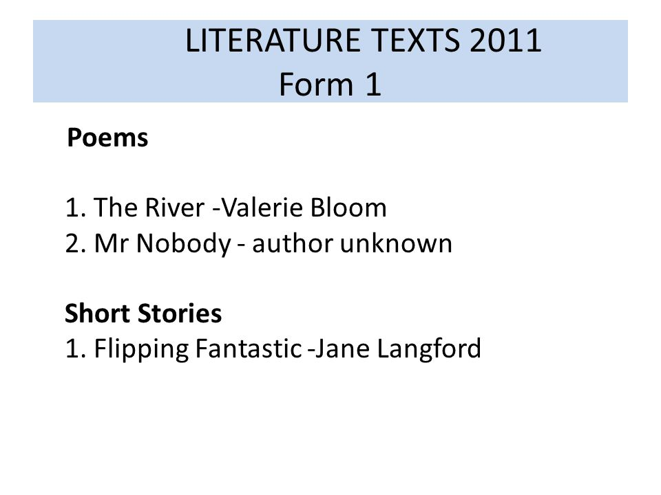 LITERATURE TEXTS 2011 Form 1 Poems 1. The River -Valerie Bloom 2.