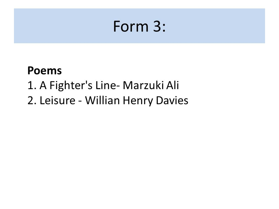 Form 3: Poems 1. A Fighter's Line- Marzuki Ali 2. Leisure - Willian Henry Davies