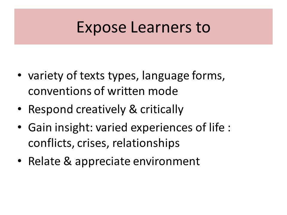 Expose Learners to variety of texts types, language forms, conventions of written mode Respond creatively & critically Gain insight: varied experience