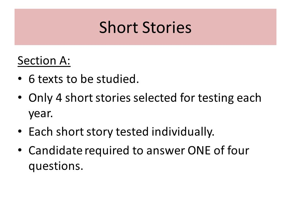 Short Stories Section A: 6 texts to be studied. Only 4 short stories selected for testing each year. Each short story tested individually. Candidate r