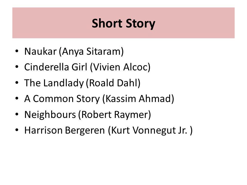 Short Story Naukar (Anya Sitaram) Cinderella Girl (Vivien Alcoc) The Landlady (Roald Dahl) A Common Story (Kassim Ahmad) Neighbours (Robert Raymer) Harrison Bergeren (Kurt Vonnegut Jr.