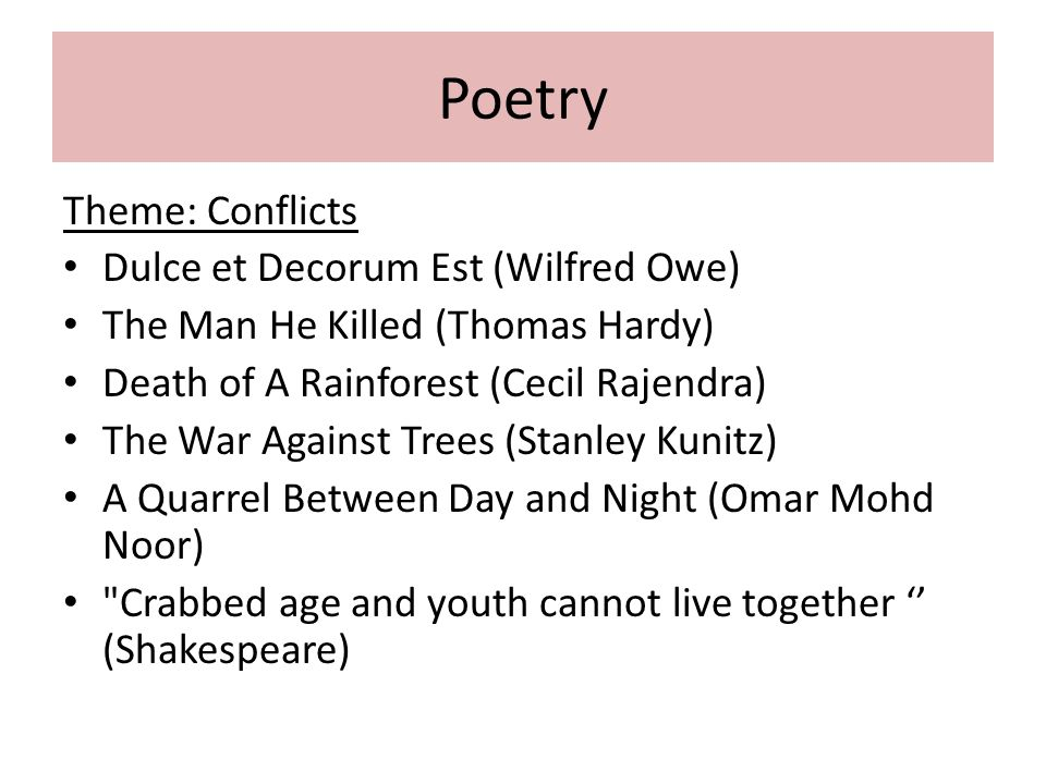 Poetry Theme: Conflicts Dulce et Decorum Est (Wilfred Owe) The Man He Killed (Thomas Hardy) Death of A Rainforest (Cecil Rajendra) The War Against Tre