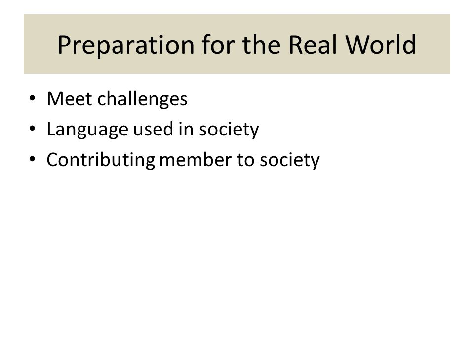 Preparation for the Real World Meet challenges Language used in society Contributing member to society