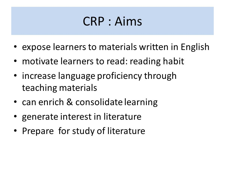 CRP : Aims expose learners to materials written in English motivate learners to read: reading habit increase language proficiency through teaching mat