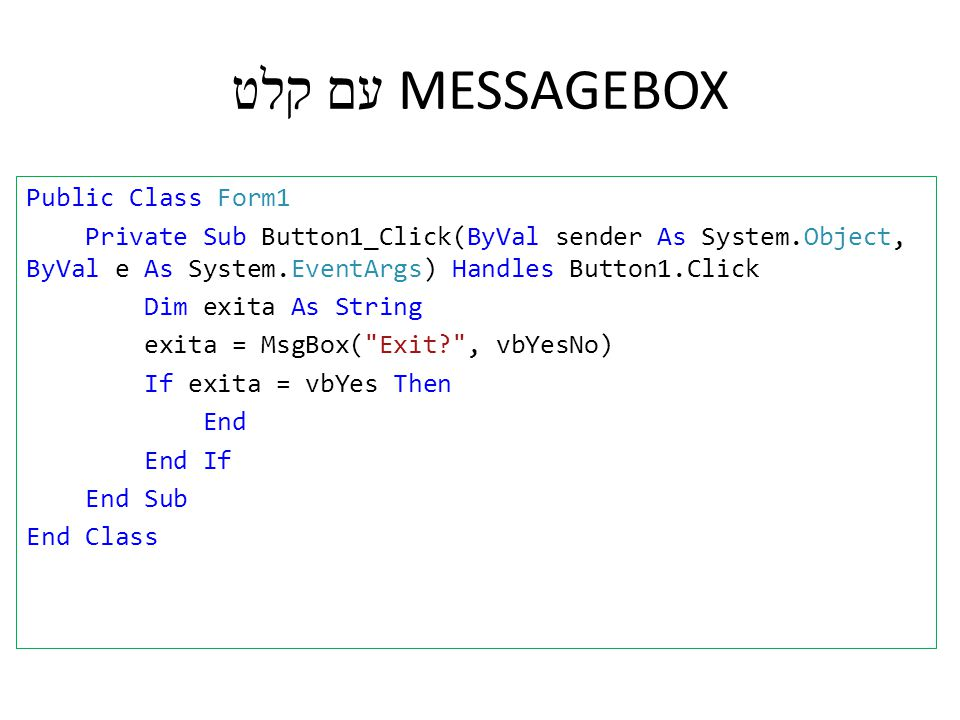 MESSAGEBOX עם קלט Public Class Form1 Private Sub Button1_Click(ByVal sender As System.Object, ByVal e As System.EventArgs) Handles Button1.Click Dim exita As String exita = MsgBox( Exit , vbYesNo) If exita = vbYes Then End End If End Sub End Class