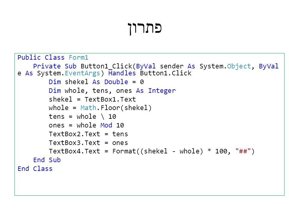 פתרון Public Class Form1 Private Sub Button1_Click(ByVal sender As System.Object, ByVal e As System.EventArgs) Handles Button1.Click Dim shekel As Double = 0 Dim whole, tens, ones As Integer shekel = TextBox1.Text whole = Math.Floor(shekel) tens = whole \ 10 ones = whole Mod 10 TextBox2.Text = tens TextBox3.Text = ones TextBox4.Text = Format((shekel - whole) * 100, ## ) End Sub End Class