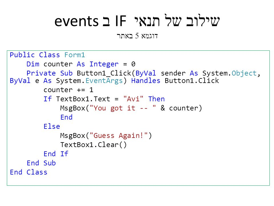 שילוב של תנאי IF ב events דוגמא 5 באתר Public Class Form1 Dim counter As Integer = 0 Private Sub Button1_Click(ByVal sender As System.Object, ByVal e As System.EventArgs) Handles Button1.Click counter += 1 If TextBox1.Text = Avi Then MsgBox( You got it -- & counter) End Else MsgBox( Guess Again! ) TextBox1.Clear() End If End Sub End Class